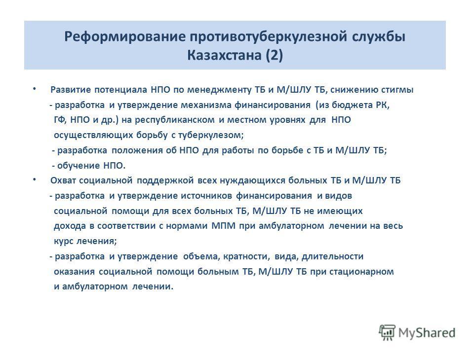 Реформирование противотуберкулезной службы Казахстана (2) Развитие потенциала НПО по менеджменту ТБ и М/ШЛУ ТБ, снижению стигмы - разработка и утверждение механизма финансирования (из бюджета РК, ГФ, НПО и др.) на республиканском и местном уровнях дл