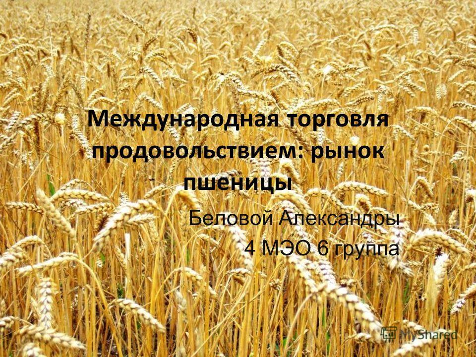 Международная торговля продовольствием: рынок пшеницы Беловой Александры 4 МЭО 6 группа