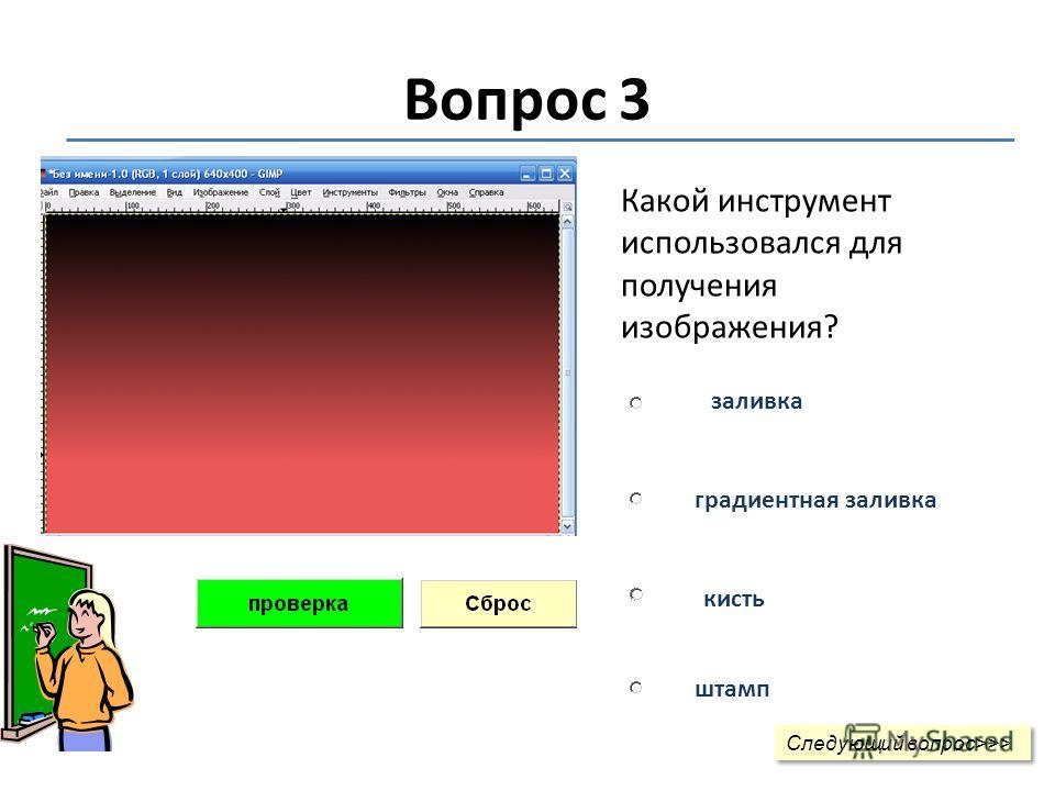 Вопрос 3 Какой инструмент использовался для получения изображения? заливка градиентная заливка кисть штамп Следующий вопрос>>> Следующий вопрос>>>