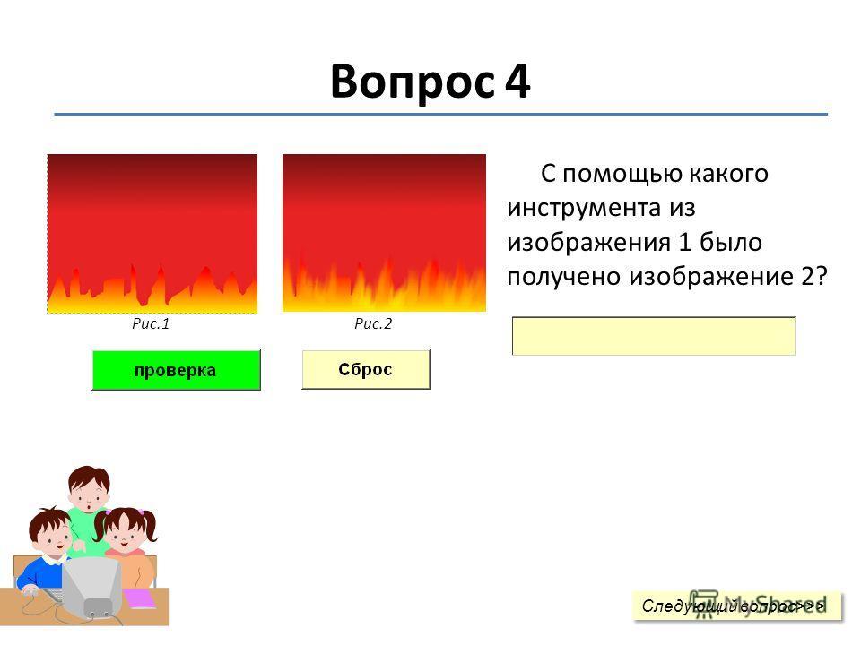 Вопрос 4 С помощью какого инструмента из изображения 1 было получено изображение 2? Рис.1Рис.2 Следующий вопрос>>> Следующий вопрос>>>