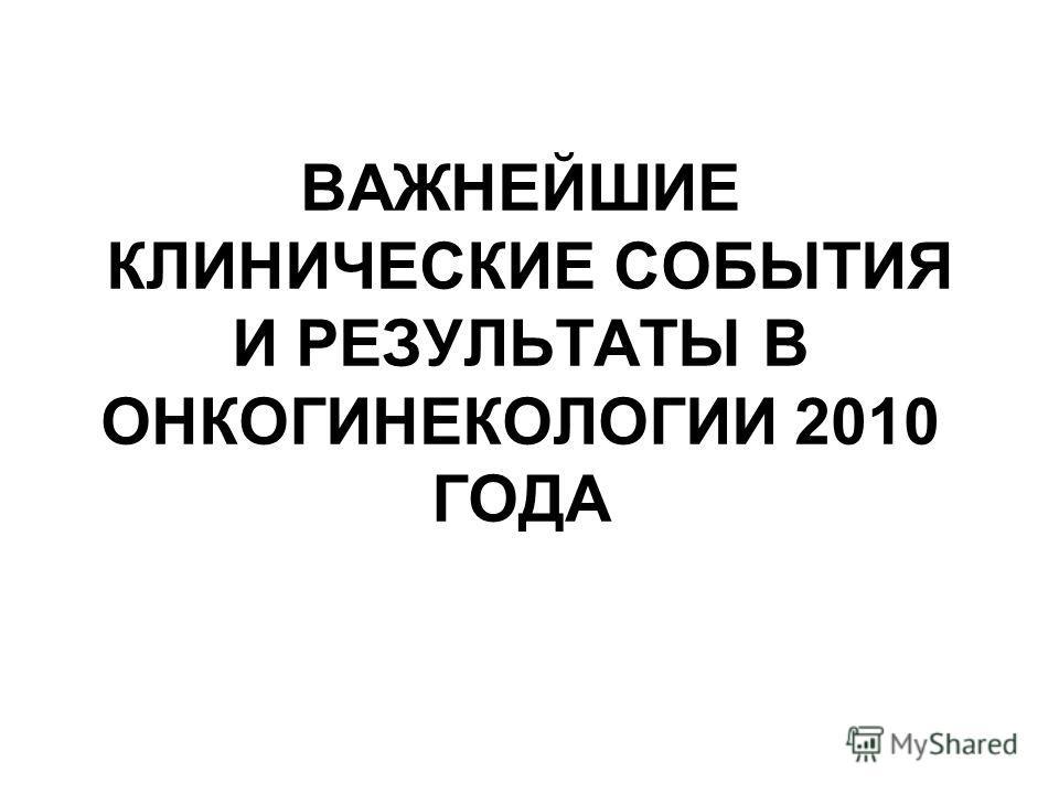 ВАЖНЕЙШИЕ КЛИНИЧЕСКИЕ СОБЫТИЯ И РЕЗУЛЬТАТЫ В ОНКОГИНЕКОЛОГИИ 2010 ГОДА