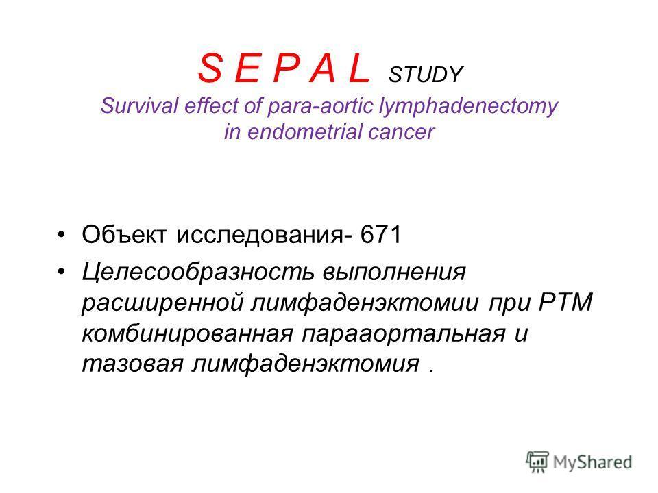 S E P A L STUDY Survival effect of para-aortic lymphadenectomy in endometrial cancer Объект исследования- 671 Целесообразность выполнения расширенной лимфаденэктомии при РТМ комбинированная парааортальная и тазовая лимфаденэктомия.