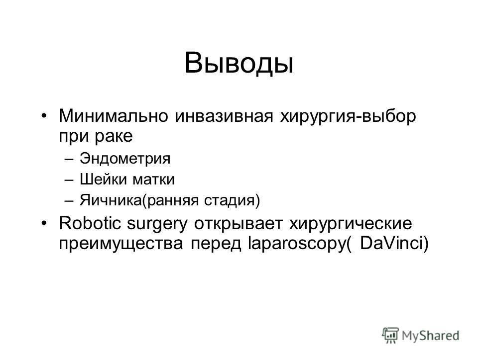 Выводы Минимально инвазивная хирургия-выбор при раке –Эндометрия –Шейки матки –Яичника(ранняя стадия) Robotic surgery открывает хирургические преимущества перед laparoscopy( DaVinci)