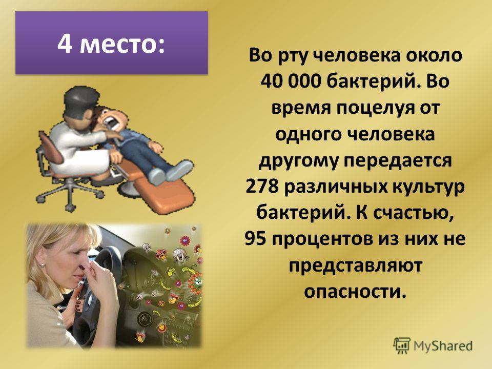 4 место: Во рту человека около 40 000 бактерий. Во время поцелуя от одного человека другому передается 278 различных культур бактерий. К счастью, 95 процентов из них не представляют опасности.