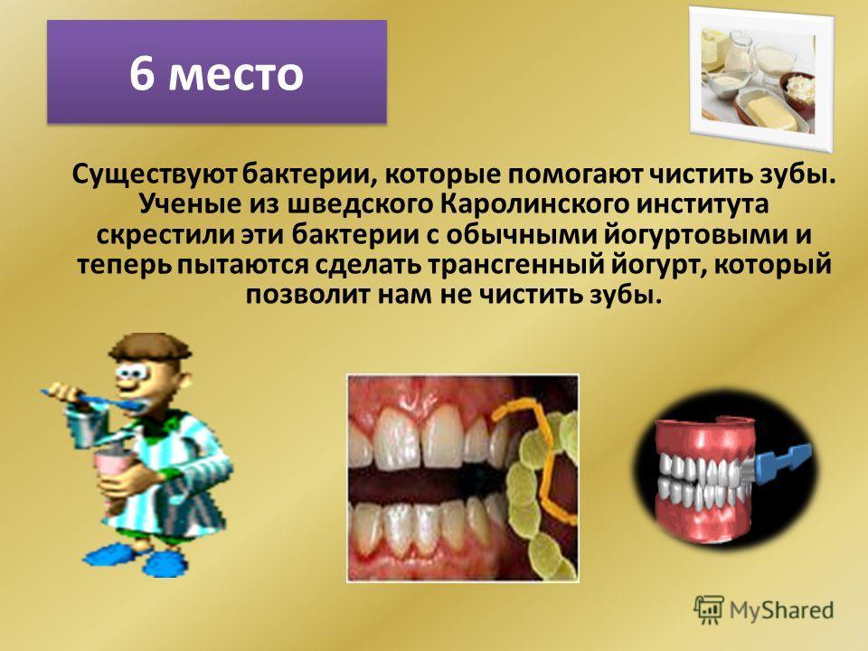 6 место Существуют бактерии, которые помогают чистить зубы. Ученые из шведского Каролинского института скрестили эти бактерии с обычными йогуртовыми и теперь пытаются сделать трансгенный йогурт, который позволит нам не чистить зубы.