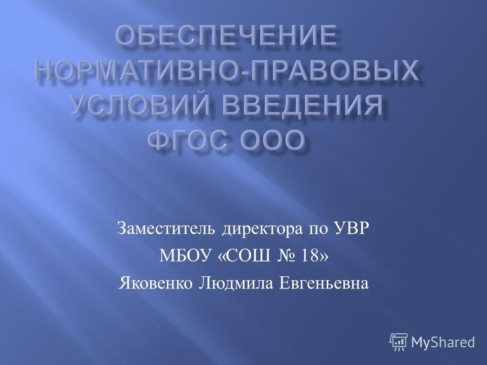 Заместитель директора по УВР МБОУ « СОШ 18» Яковенко Людмила Евгеньевна
