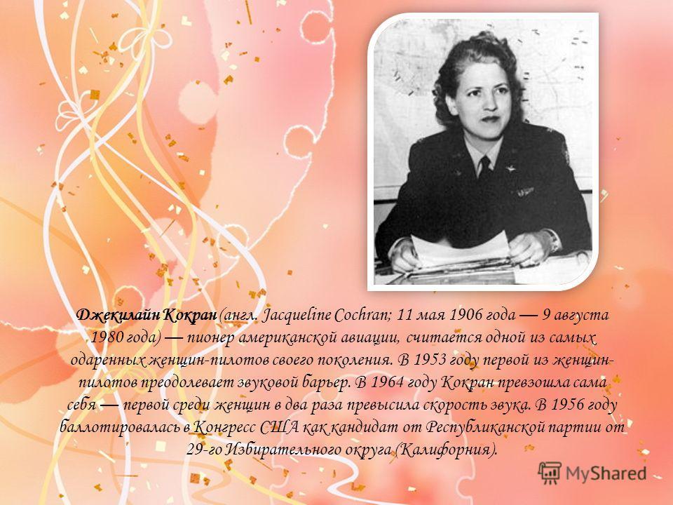 Джекилайн Кокран (англ. Jacqueline Cochran; 11 мая 1906 года 9 августа 1980 года) пионер американской авиации, считается одной из самых одаренных женщин-пилотов своего поколения. В 1953 году первой из женщин- пилотов преодолевает звуковой барьер. В 1