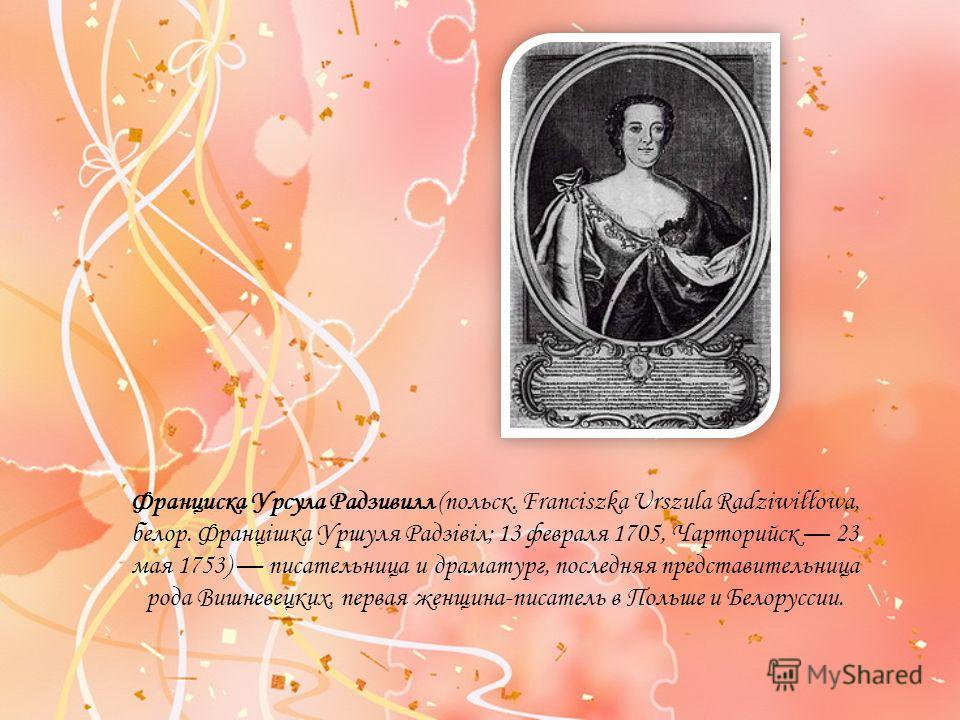 Франциска Урсула Радзивилл (польск. Franciszka Urszula Radziwiłłowa, белор. Францішка Уршуля Радзівіл; 13 февраля 1705, Чарторийск 23 мая 1753) писательница и драматург, последняя представительница рода Вишневецких, первая женщина-писатель в Польше и