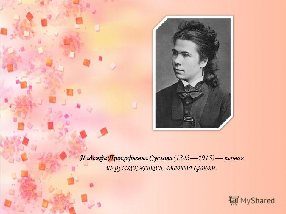 Надежда Прокофьевна Суслова (18431918) первая из русских женщин, ставшая врачом.