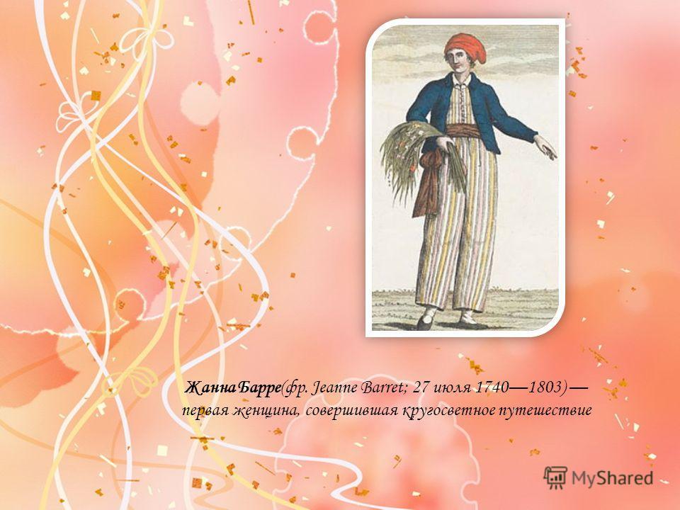Жанна Барре(фр. Jeanne Barret; 27 июля 17401803) первая женщина, совершившая кругосветное путешествие
