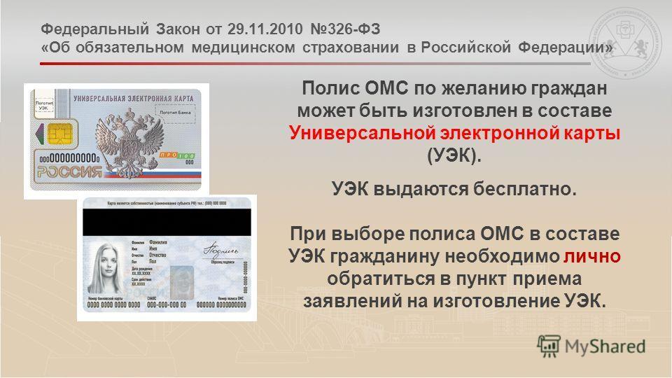 Федеральный Закон от 29.11.2010 326-ФЗ «Об обязательном медицинском страховании в Российской Федерации» Полис ОМС по желанию граждан может быть изготовлен в составе Универсальной электронной карты (УЭК). УЭК выдаются бесплатно. При выборе полиса ОМС