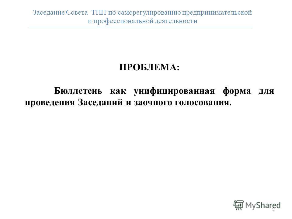 9 ПРОБЛЕМА: Бюллетень как унифицированная форма для проведения Заседаний и заочного голосования. Заседание Совета ТПП по саморегулированию предпринимательской и профессиональной деятельности