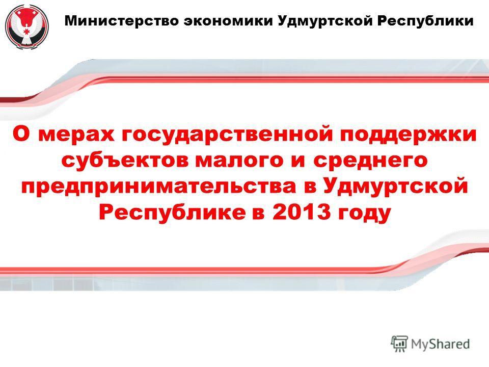 Министерство экономики Удмуртской Республики О мерах государственной поддержки субъектов малого и среднего предпринимательства в Удмуртской Республике в 2013 году