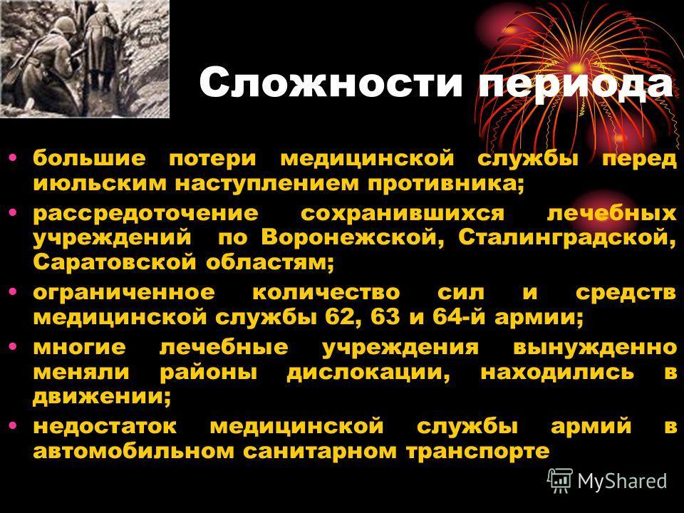 Сложности периода большие потери медицинской службы перед июльским наступлением противника; рассредоточение сохранившихся лечебных учреждений по Воронежской, Сталинградской, Саратовской областям; ограниченное количество сил и средств медицинской служ