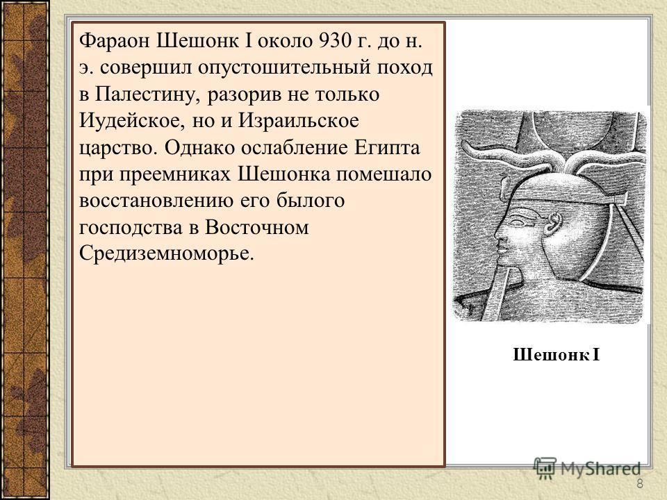 8 Фараон Шешонк I около 930 г. до н. э. совершил опустошительный поход в Палестину, разорив не только Иудейское, но и Израильское царство. Однако ослабление Египта при преемниках Шешонка помешало восстановлению его былого господства в Восточном Среди