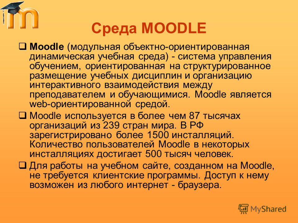 Среда MOODLE Moodle (модульная объектно-ориентированная динамическая учебная среда) - система управления обучением, ориентированная на структурированное размещение учебных дисциплин и организацию интерактивного взаимодействия между преподавателем и о