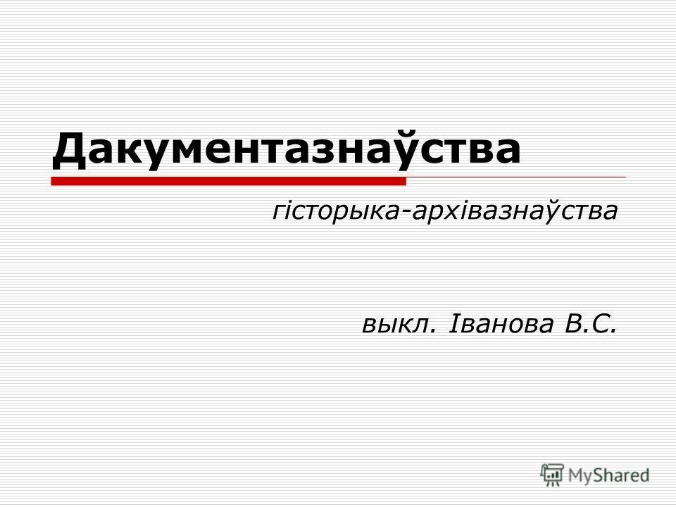Дакументазнаўства гісторыка-архівазнаўства выкл. Іванова В.С.