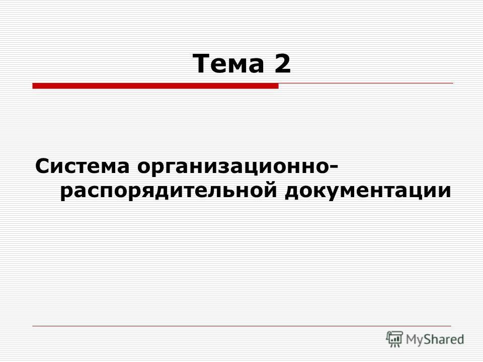 Тема 2 Система организационно- распорядительной документации