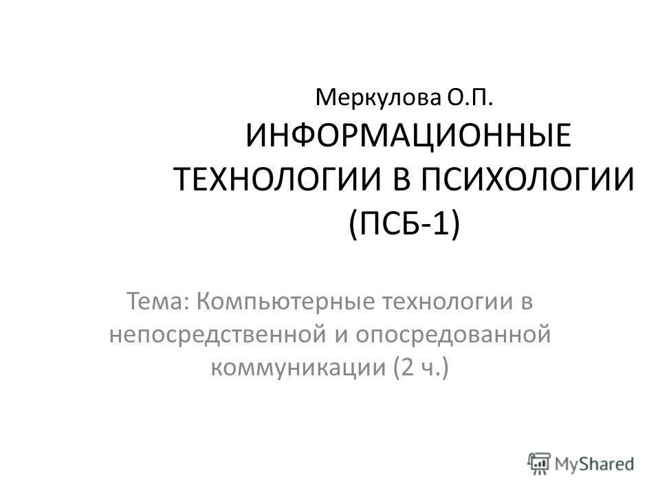Меркулова О.П. ИНФОРМАЦИОННЫЕ ТЕХНОЛОГИИ В ПСИХОЛОГИИ (ПСБ-1) Тема: Компьютерные технологии в непосредственной и опосредованной коммуникации (2 ч.)