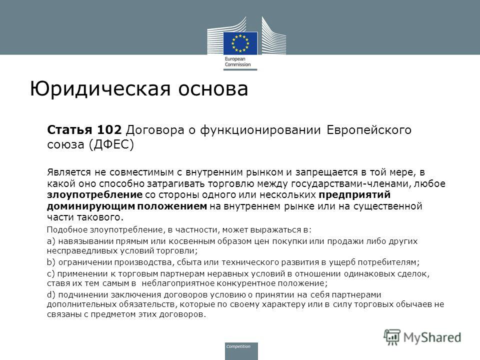 Юридическая основа Статья 102 Договора о функционировании Европейского союза (ДФЕС) Является не совместимым с внутренним рынком и запрещается в той мере, в какой оно способно затрагивать торговлю между государствами-членами, любое злоупотребление со