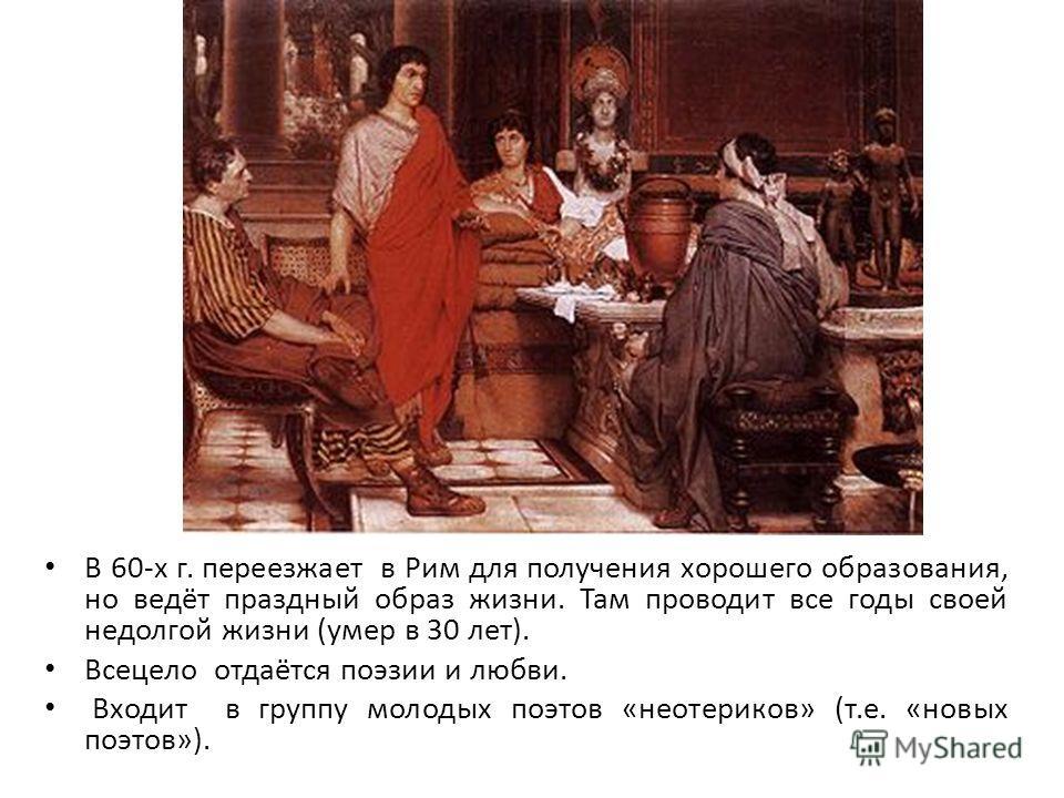 В 60-х г. переезжает в Рим для получения хорошего образования, но ведёт праздный образ жизни. Там проводит все годы своей недолгой жизни (умер в 30 лет). Всецело отдаётся поэзии и любви. Входит в группу молодых поэтов «неотериков» (т.е. «новых поэтов