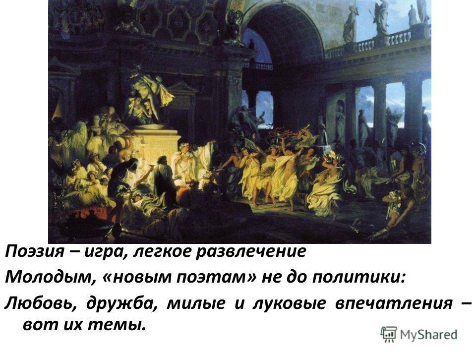 Поэзия – игра, легкое развлечение Молодым, «новым поэтам» не до политики: Любовь, дружба, милые и луковые впечатления – вот их темы.