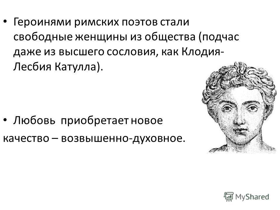 Героинями римских поэтов стали свободные женщины из общества (подчас даже из высшего сословия, как Клодия- Лесбия Катулла). Любовь приобретает новое качество – возвышенно-духовное.