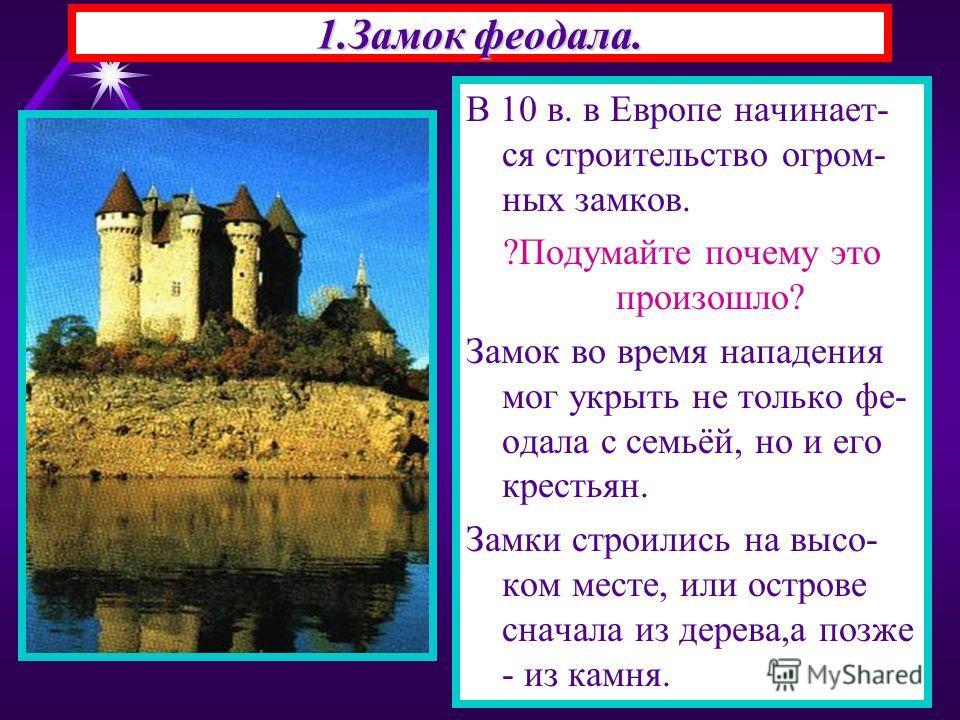 1.Замок феодала. В 10 в. в Европе начинает- ся строительство огром- ных замков. ?Подумайте почему это произошло? Замок во время нападения мог укрыть не только фе- одала с семьёй, но и его крестьян. Замки строились на высо- ком месте, или острове снач