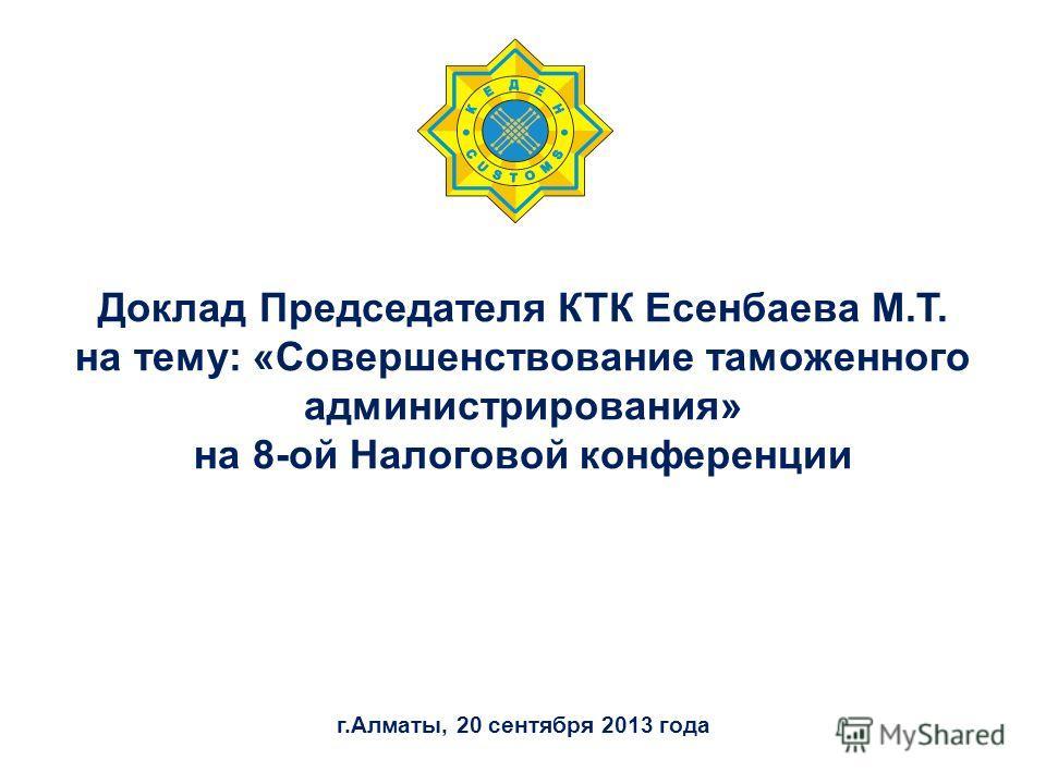 Доклад Председателя КТК Есенбаева М.Т. на тему: «Совершенствование таможенного администрирования» на 8-ой Налоговой конференции г.Алматы, 20 сентября 2013 года