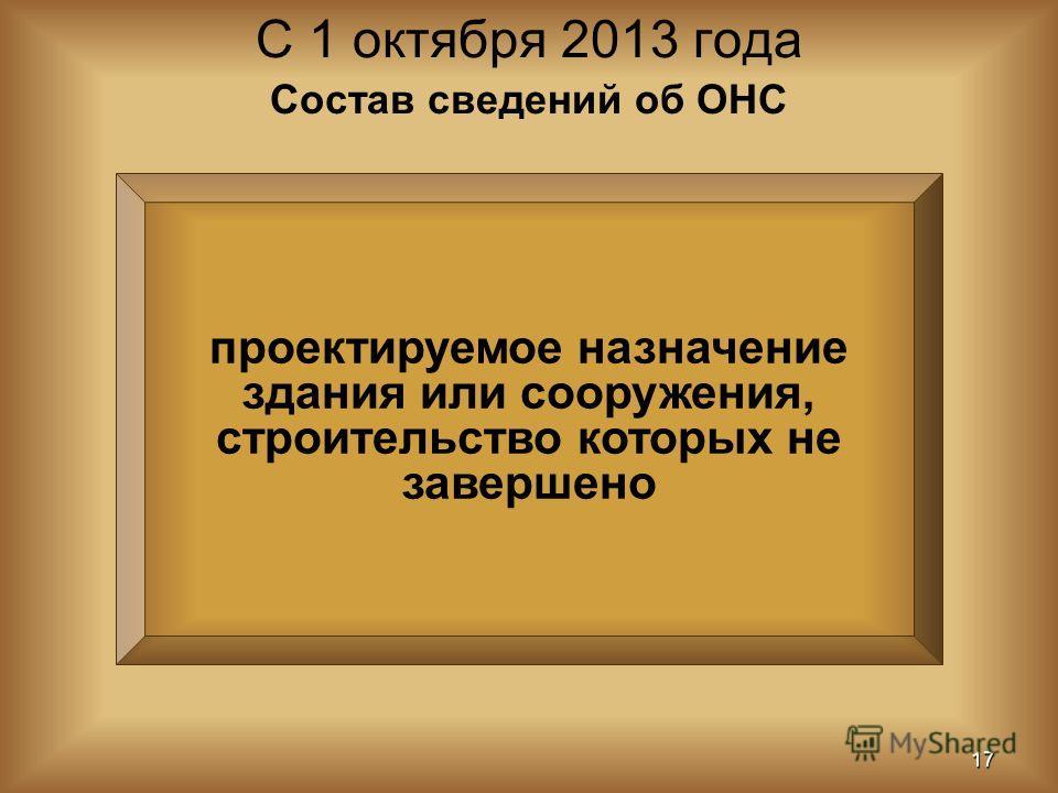 проектируемое назначение здания или сооружения, строительство которых не завершено С 1 октября 2013 года 17 Состав сведений об ОНС