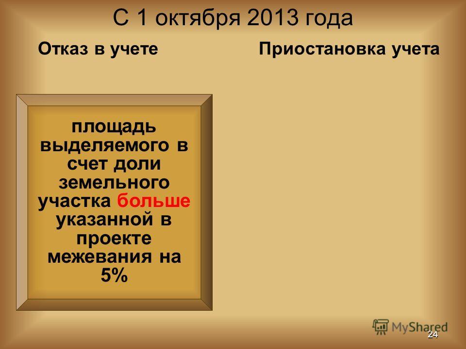 площадь выделяемого в счет доли земельного участка больше указанной в проекте межевания на 5% С 1 октября 2013 года 24 Отказ в учетеПриостановка учета
