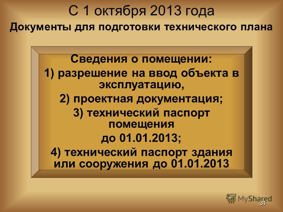 С 1 октября 2013 года 31 Документы для подготовки технического плана Сведения о помещении: 1) разрешение на ввод объекта в эксплуатацию, 2) проектная документация; 3) технический паспорт помещения до 01.01.2013; 4) технический паспорт здания или соор