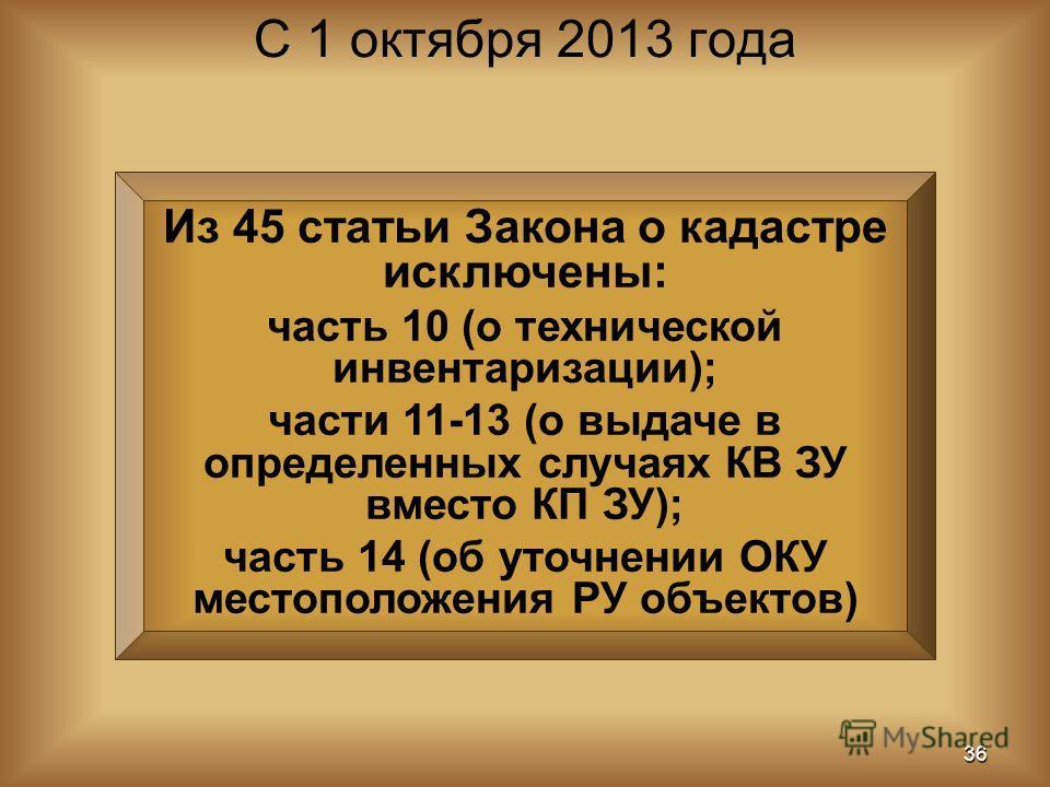 Из 45 статьи Закона о кадастре исключены: часть 10 (о технической инвентаризации); части 11-13 (о выдаче в определенных случаях КВ ЗУ вместо КП ЗУ); часть 14 (об уточнении ОКУ местоположения РУ объектов) С 1 октября 2013 года 36