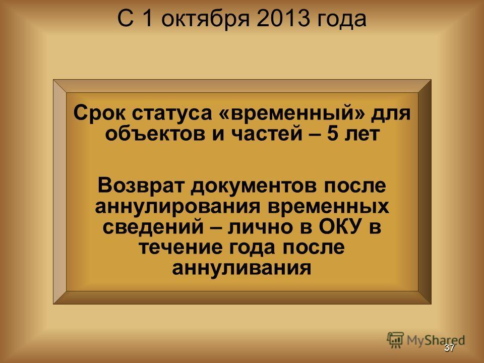 Срок статуса «временный» для объектов и частей – 5 лет Возврат документов после аннулирования временных сведений – лично в ОКУ в течение года после аннуливания С 1 октября 2013 года 37
