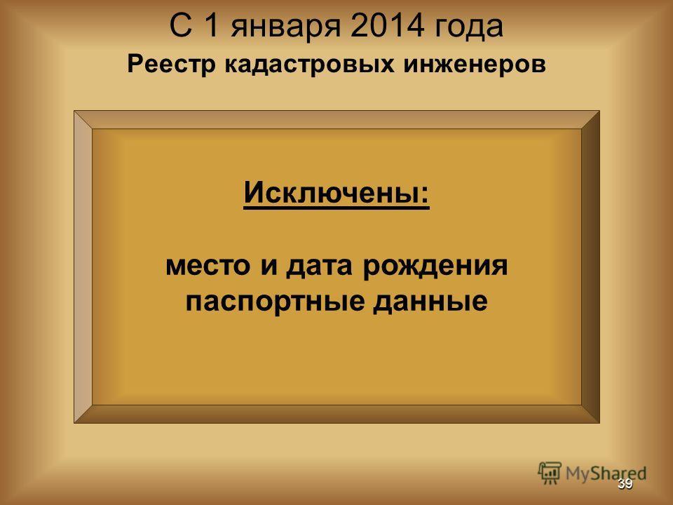 Исключены: место и дата рождения паспортные данные С 1 января 2014 года 39 Реестр кадастровых инженеров