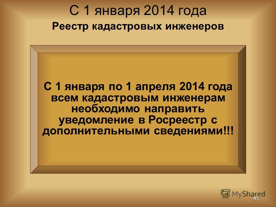 С 1 января по 1 апреля 2014 года всем кадастровым инженерам необходимо направить уведомление в Росреестр с дополнительными сведениями!!! С 1 января 2014 года 41 Реестр кадастровых инженеров