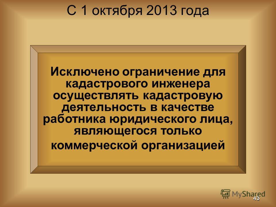 Исключено ограничение для кадастрового инженера осуществлять кадастровую деятельность в качестве работника юридического лица, являющегося только коммерческой организацией С 1 октября 2013 года 43