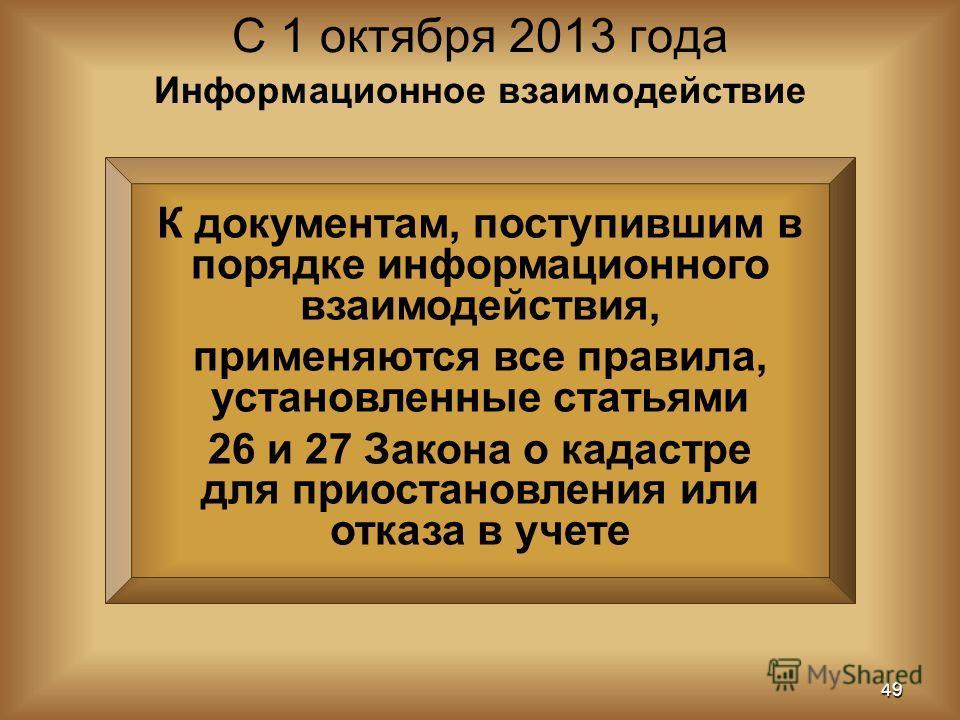 К документам, поступившим в порядке информационного взаимодействия, применяются все правила, установленные статьями 26 и 27 Закона о кадастре для приостановления или отказа в учете С 1 октября 2013 года 49 Информационное взаимодействие