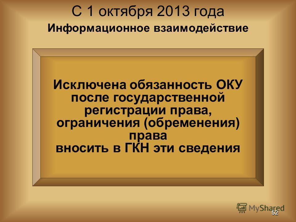 Исключена обязанность ОКУ после государственной регистрации права, ограничения (обременения) права вносить в ГКН эти сведения С 1 октября 2013 года 52 Информационное взаимодействие