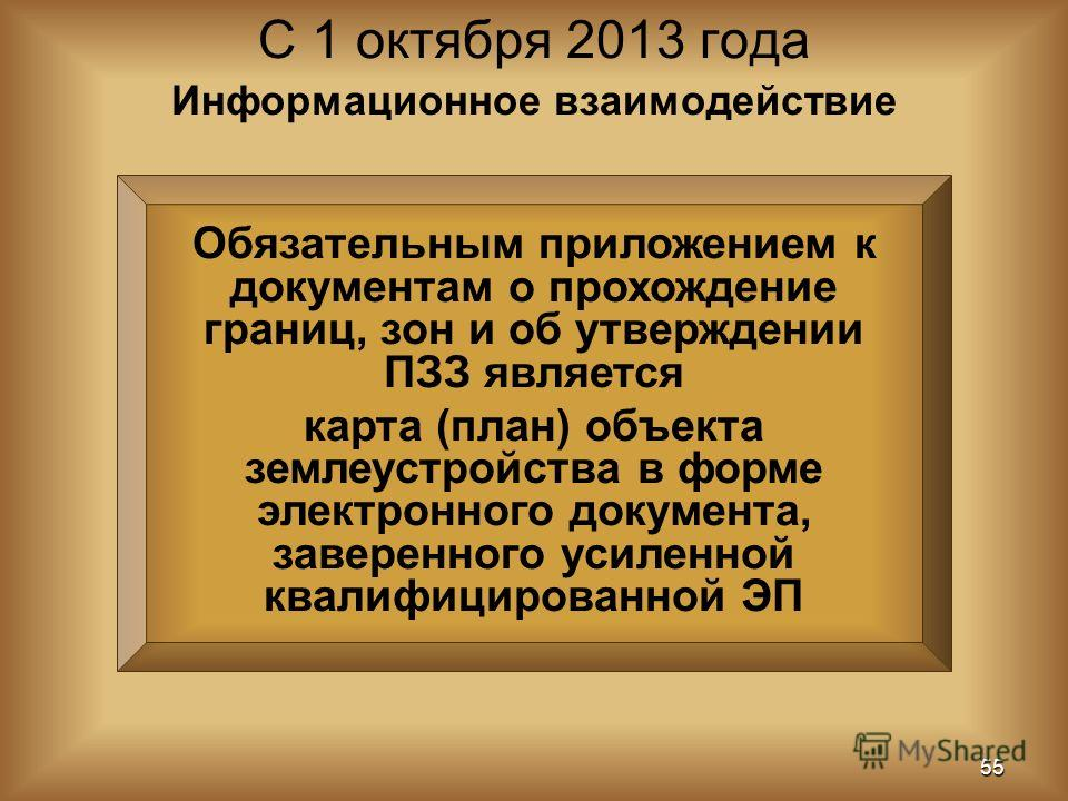 Обязательным приложением к документам о прохождение границ, зон и об утверждении ПЗЗ является карта (план) объекта землеустройства в форме электронного документа, заверенного усиленной квалифицированной ЭП С 1 октября 2013 года 55 Информационное взаи