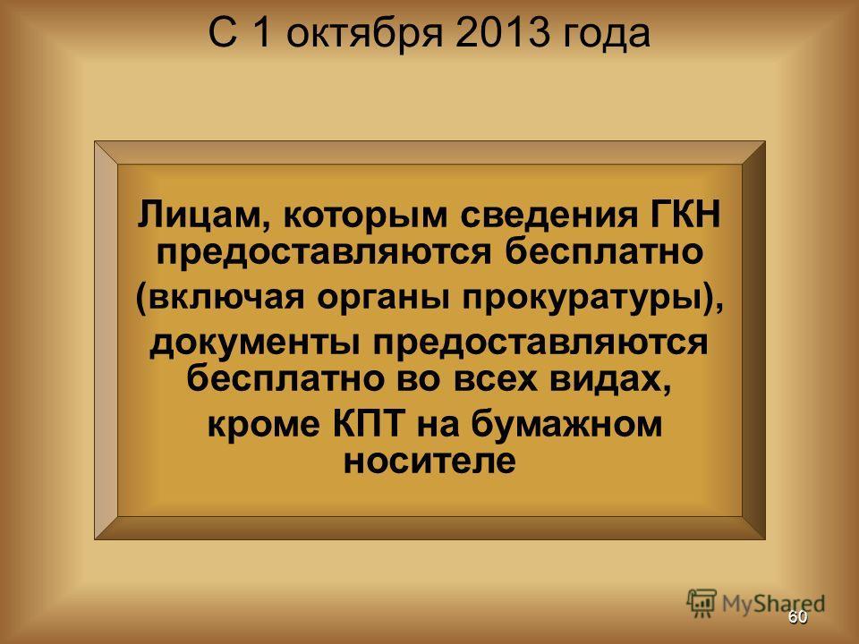 Лицам, которым сведения ГКН предоставляются бесплатно (включая органы прокуратуры), документы предоставляются бесплатно во всех видах, кроме КПТ на бумажном носителе С 1 октября 2013 года 60