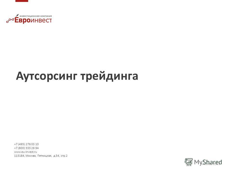 Аутсорсинг трейдинга Москва, 2013 +7 (495) 276 03 10 +7 (800) 555 29 94 www.eu-invest.ru 115184, Москва, Пятницкая, д.54, стр.2