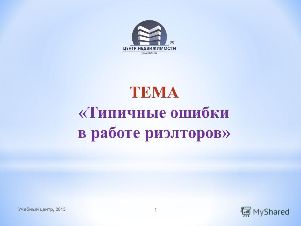 ТЕМА «Типичные ошибки в работе риэлторов» Учебный центр, 2013 1