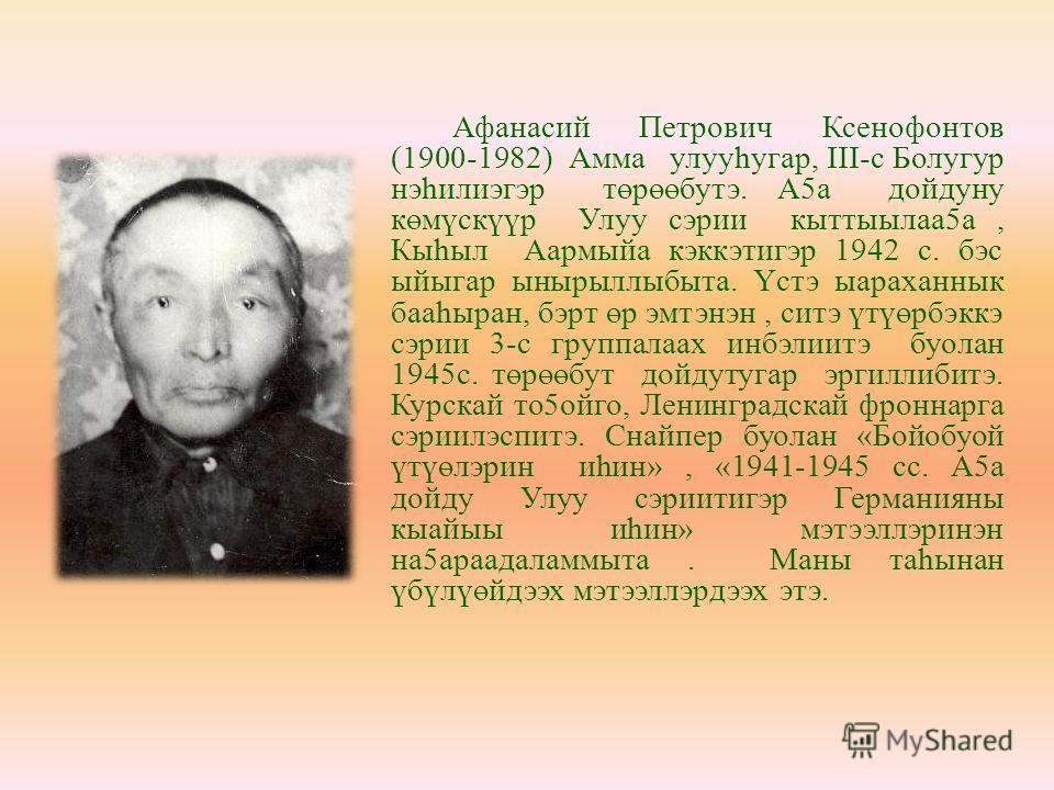 Афанасий Петрович Ксенофонтов (1900-1982) Амма улууһугар, III-с Болугур нэhилиэгэр төрөөбутэ. А5а дойдуну көмүскүүр Улуу сэрии кыттыылаа5а, Кыhыл Аармыйа кэккэтигэр 1942 с. бэс ыйыгар ынырыллыбыта. Үстэ ыараханнык бааhыран, бэрт өр эмтэнэн, ситэ үтүө