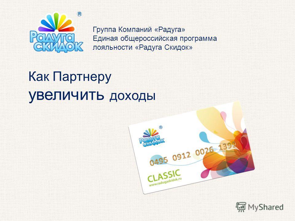 Группа Компаний «Радуга» Единая общероссийская программа лояльности «Радуга Скидок» Как Партнеру увеличить доходы