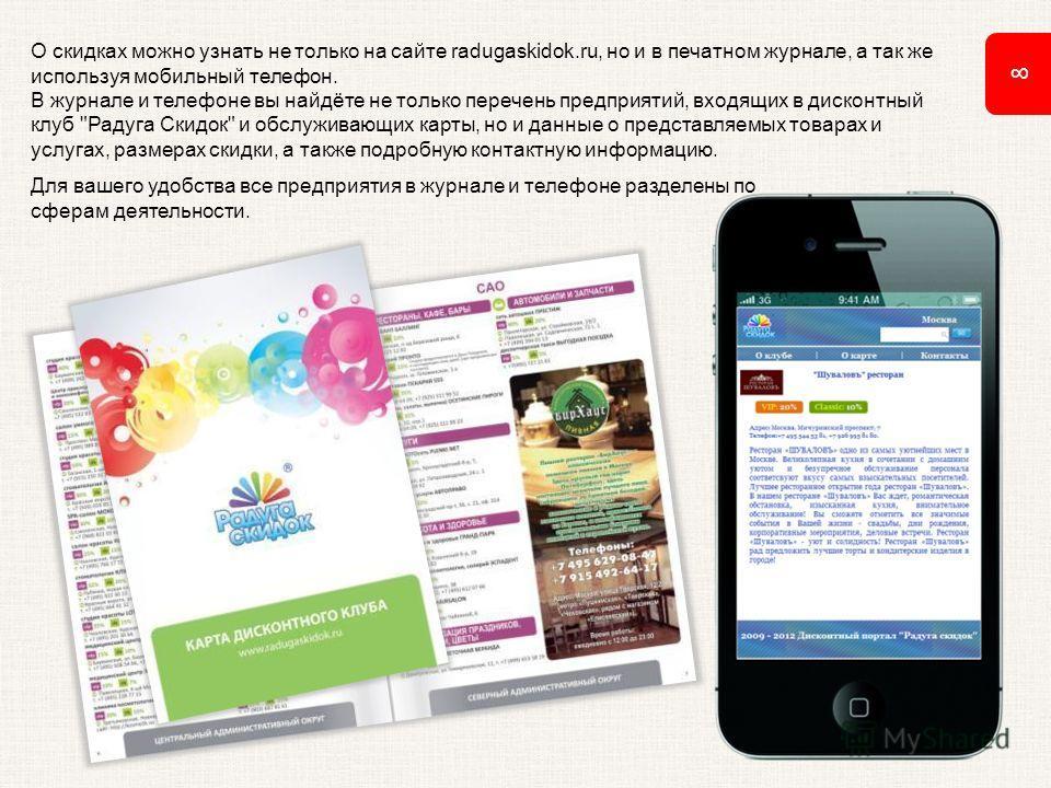 8 О скидках можно узнать не только на сайте radugaskidok.ru, но и в печатном журнале, а так же используя мобильный телефон. В журнале и телефоне вы найдёте не только перечень предприятий, входящих в дисконтный клуб