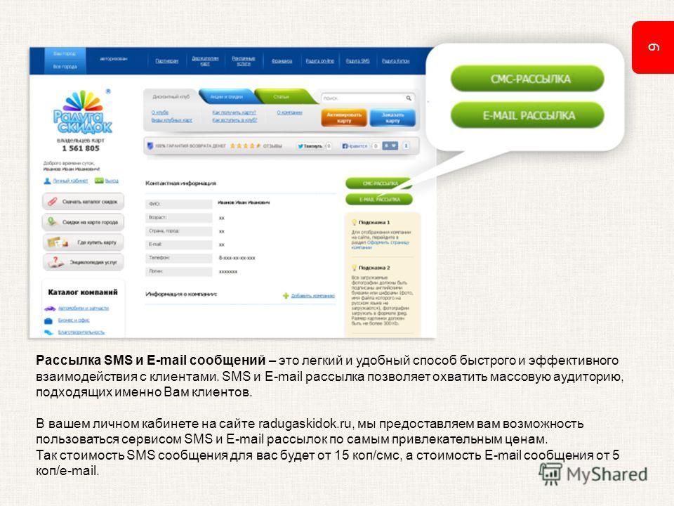 9 Рассылка SMS и E-mail сообщений – это легкий и удобный способ быстрого и эффективного взаимодействия с клиентами. SMS и E-mail рассылка позволяет охватить массовую аудиторию, подходящих именно Вам клиентов. В вашем личном кабинете на сайте radugask