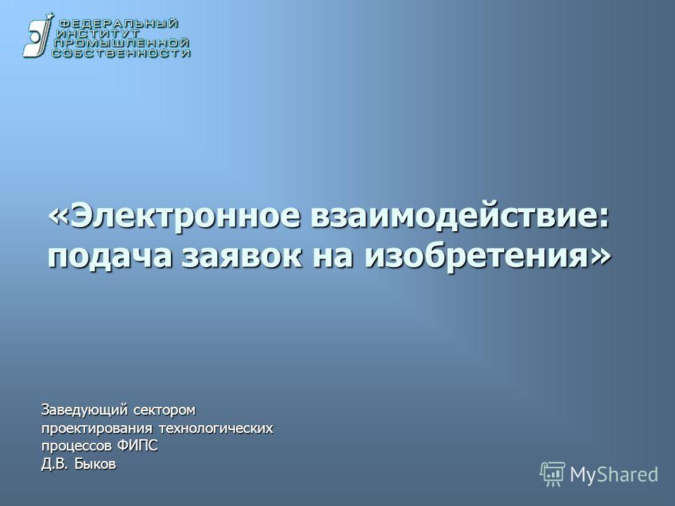 «Электронное взаимодействие: подача заявок на изобретения» Заведующий сектором проектирования технологических процессов ФИПС Д.В. Быков