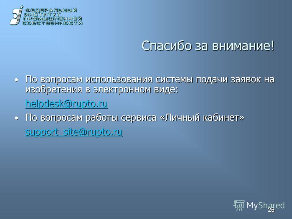 26 Спасибо за внимание! По вопросам использования системы подачи заявок на изобретения в электронном виде: По вопросам использования системы подачи заявок на изобретения в электронном виде: helpdesk@rupto.ru По вопросам работы сервиса «Личный кабинет