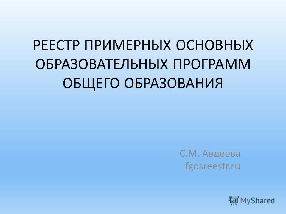 РЕЕСТР ПРИМЕРНЫХ ОСНОВНЫХ ОБРАЗОВАТЕЛЬНЫХ ПРОГРАММ ОБЩЕГО ОБРАЗОВАНИЯ С.М. Авдеева fgosreestr.ru